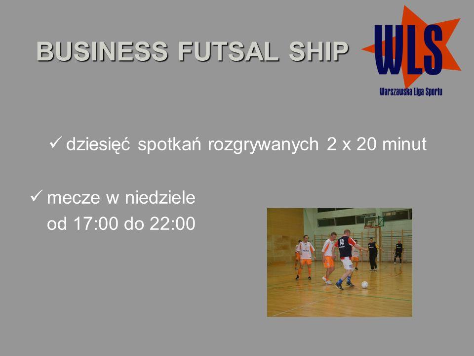 BUSINESS FUTSAL SHIP dziesięć spotkań rozgrywanych 2 x 20 minut mecze w niedziele od 17:00 do 22:00