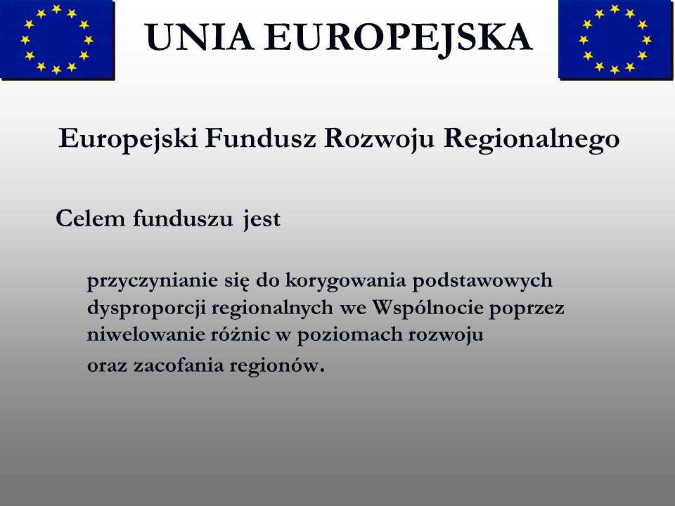 Europejski Fundusz Rozwoju Regionalnego UNIA EUROPEJSKA Celem funduszu jest przyczynianie się do korygowania podstawowych dysproporcji regionalnych we