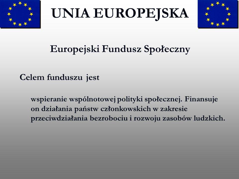 Europejski Fundusz Społeczny UNIA EUROPEJSKA Celem funduszu jest wspieranie wspólnotowej polityki społecznej. Finansuje on działania państw członkowsk