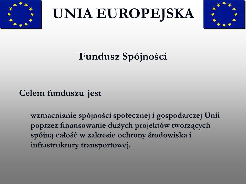 Fundusz Spójności UNIA EUROPEJSKA Celem funduszu jest wzmacnianie spójności społecznej i gospodarczej Unii poprzez finansowanie dużych projektów tworz