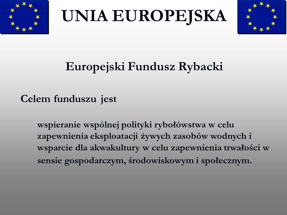 Europejski Fundusz Rybacki UNIA EUROPEJSKA Celem funduszu jest wspieranie wspólnej polityki rybołówstwa w celu zapewnienia eksploatacji żywych zasobów