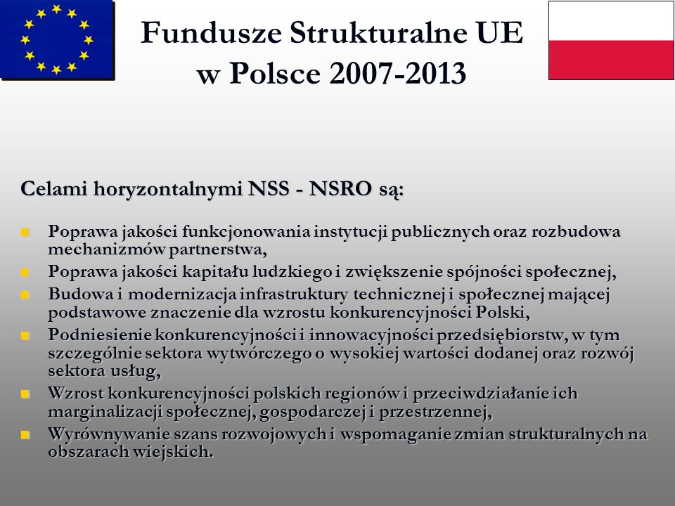 Fundusze Strukturalne UE w Polsce 2007-2013 Celami horyzontalnymi NSS - NSRO są: Celami horyzontalnymi NSS - NSRO są: Poprawa jakości funkcjonowania i
