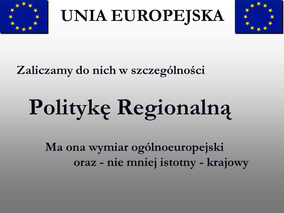 Zaliczamy do nich w szczególności Politykę Regionalną Ma ona wymiar ogólnoeuropejski oraz - nie mniej istotny - krajowy UNIA EUROPEJSKA
