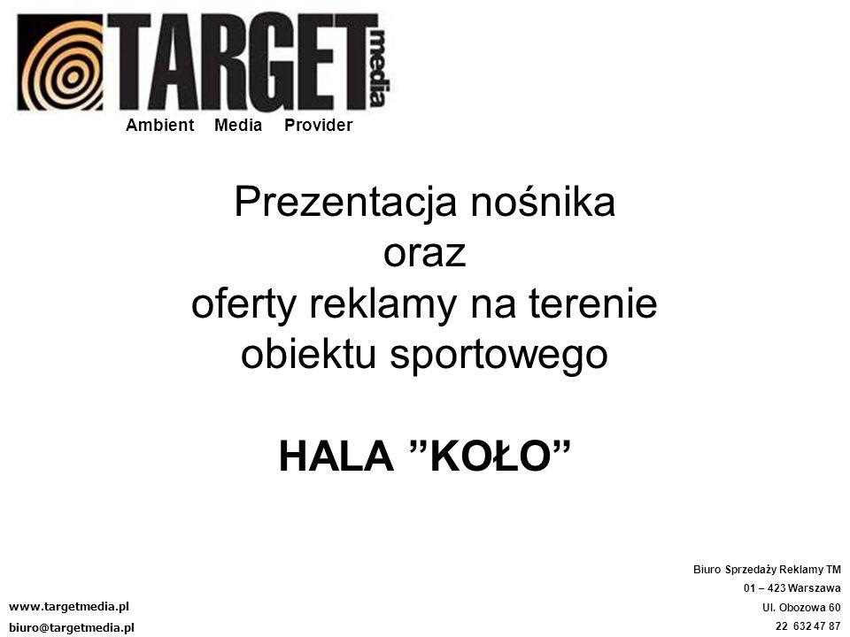 Ambient Media Provider Prezentacja nośnika oraz oferty reklamy na terenie obiektu sportowego HALA KOŁO www.targetmedia.pl biuro@targetmedia.pl Biuro S