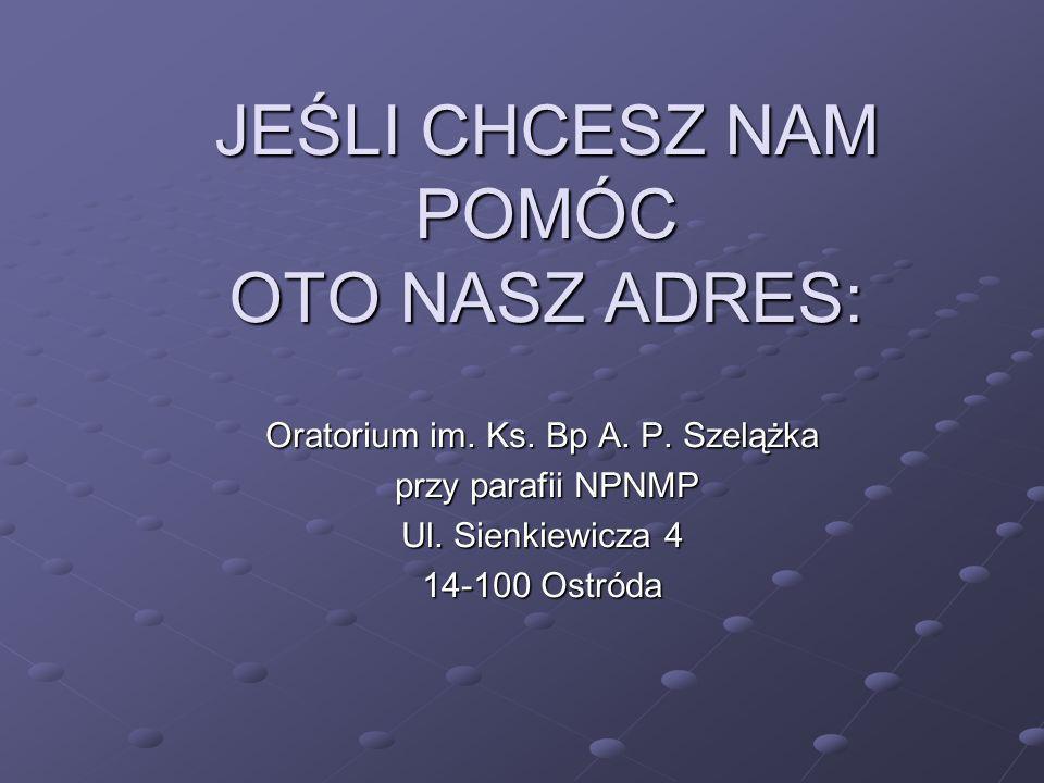 JEŚLI CHCESZ NAM POMÓC OTO NASZ ADRES: Oratorium im.
