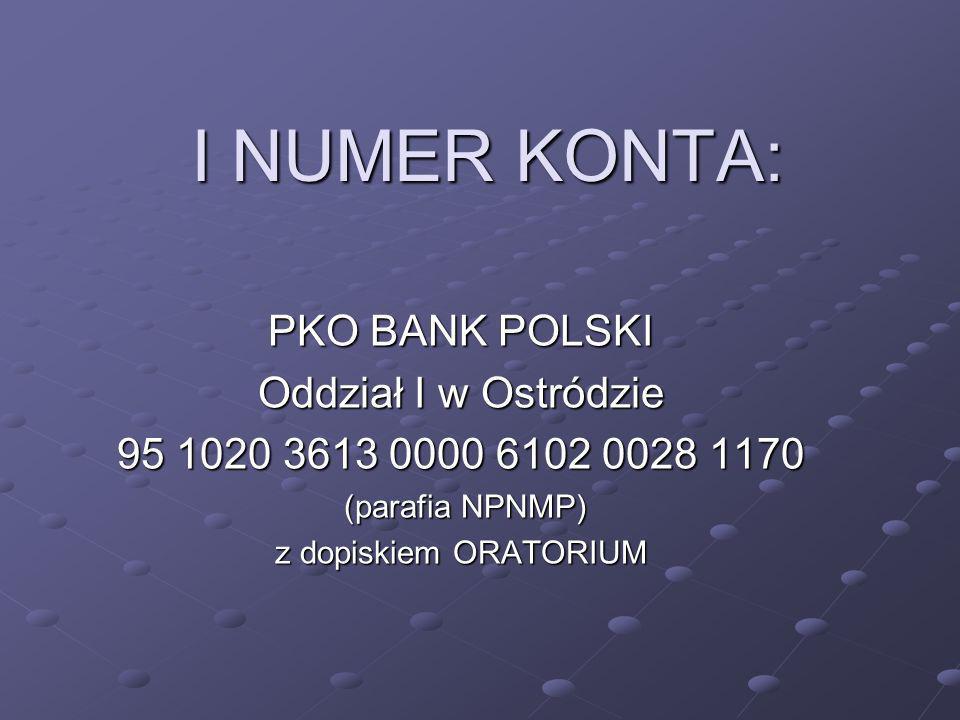 I NUMER KONTA: PKO BANK POLSKI Oddział I w Ostródzie 95 1020 3613 0000 6102 0028 1170 (parafia NPNMP) (parafia NPNMP) z dopiskiem ORATORIUM