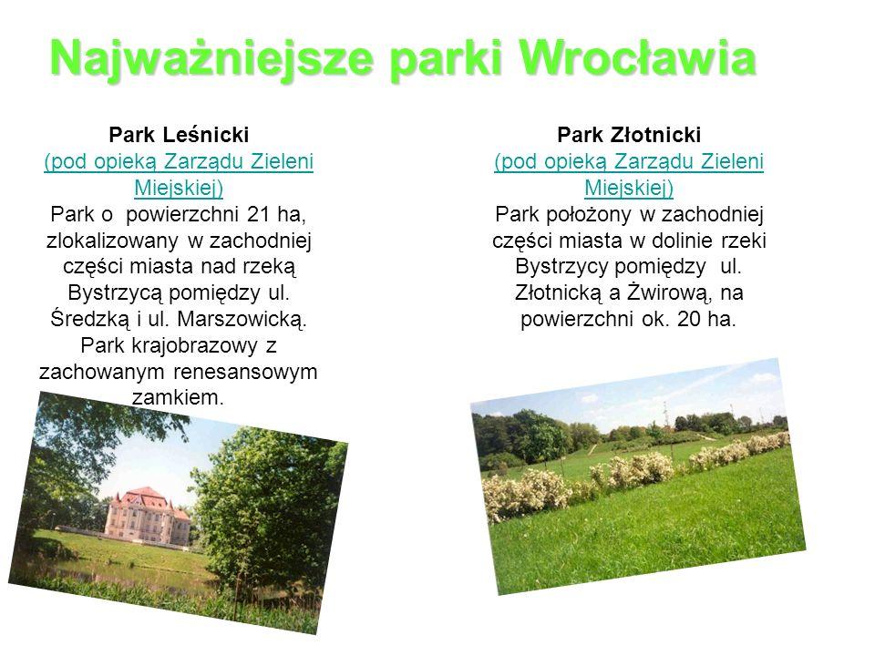 Najważniejsze parki Wrocławia Park Leśnicki (pod opieką Zarządu Zieleni Miejskiej) (pod opieką Zarządu Zieleni Miejskiej) Park o powierzchni 21 ha, zlokalizowany w zachodniej części miasta nad rzeką Bystrzycą pomiędzy ul.