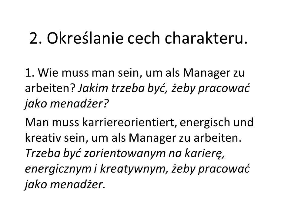 2. Określanie cech charakteru. 1. Wie muss man sein, um als Manager zu arbeiten? Jakim trzeba być, żeby pracować jako menadżer? Man muss karriereorien
