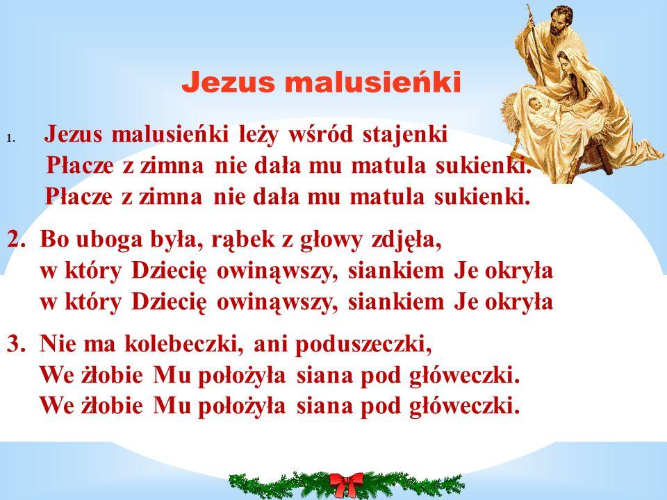 Jezus malusieńki 2. Bo uboga była, rąbek z głowy zdjęła, w który Dziecię owinąwszy, siankiem Je okryła w który Dziecię owinąwszy, siankiem Je okryła 3