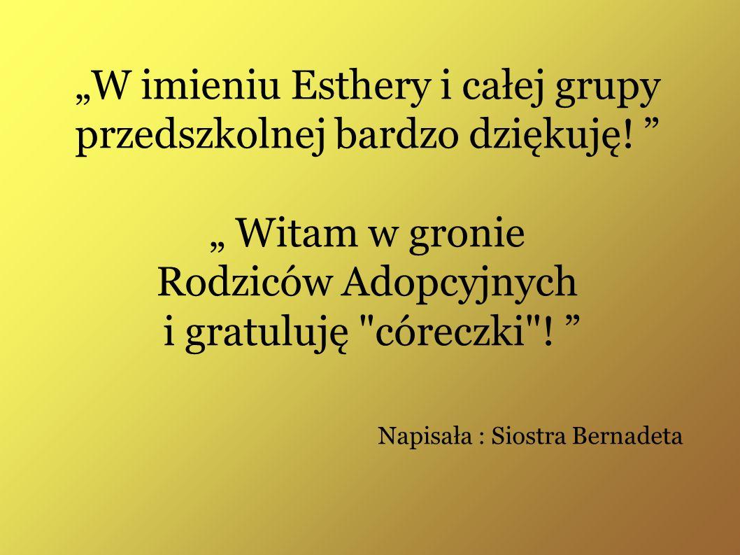 W imieniu Esthery i całej grupy przedszkolnej bardzo dziękuję! Witam w gronie Rodziców Adopcyjnych i gratuluję
