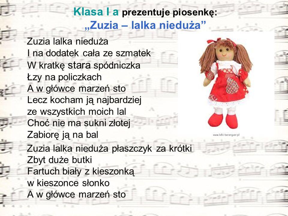 Klasa I a prezentuje piosenkę: Zuzia – lalka nieduża Zuzia lalka nieduża I na dodatek cała ze szmatek W kratkę stara spódniczka Łzy na policzkach A w