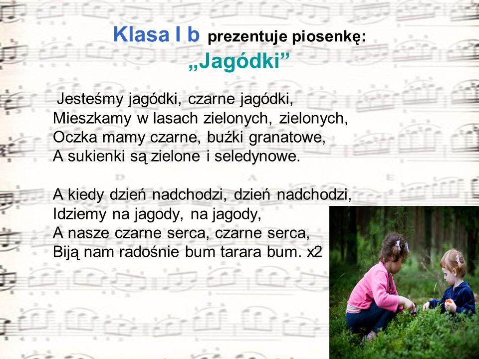 Klasa I b prezentuje piosenkę: Jagódki Jesteśmy jagódki, czarne jagódki, Mieszkamy w lasach zielonych, zielonych, Oczka mamy czarne, buźki granatowe,
