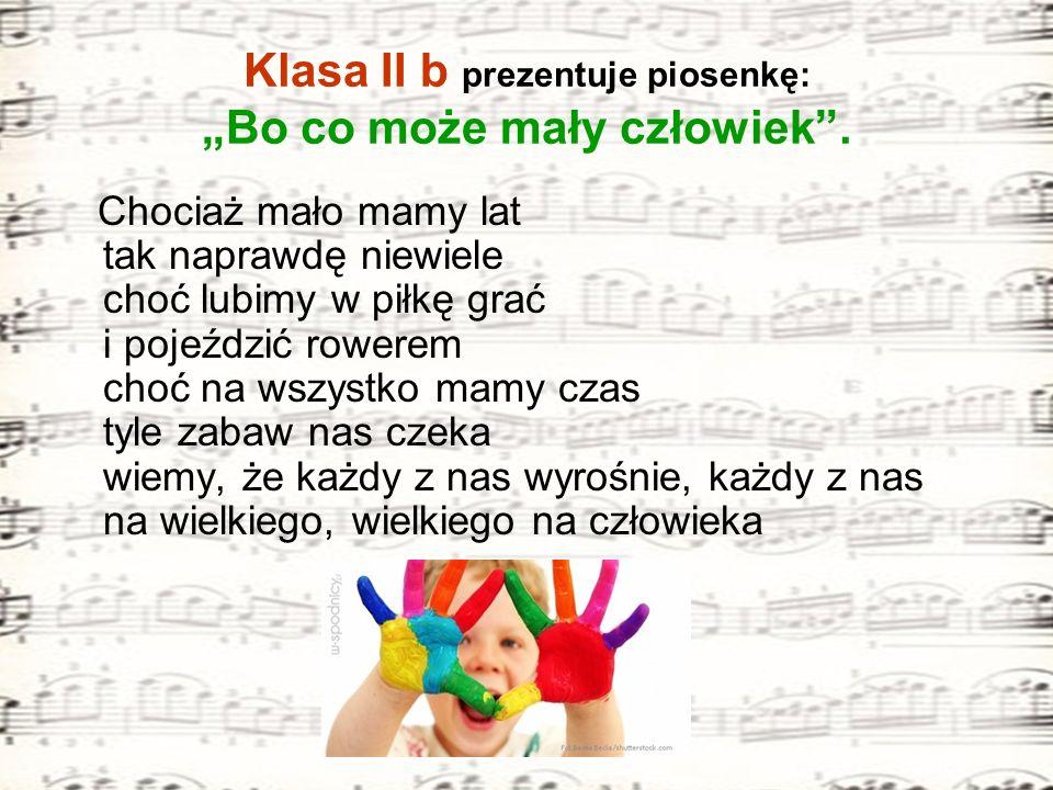 Klasa II b prezentuje piosenkę: Bo co może mały człowiek. Chociaż mało mamy lat tak naprawdę niewiele choć lubimy w piłkę grać i pojeździć rowerem cho
