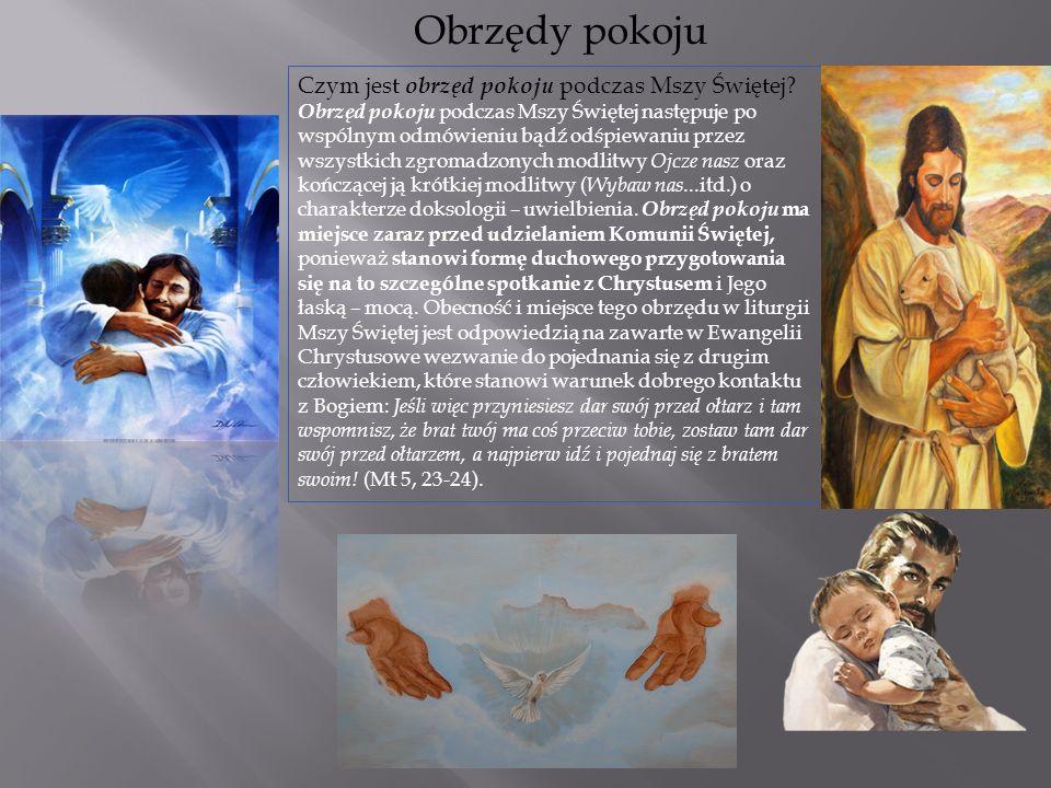Obrzędy pokoju Czym jest obrzęd pokoju podczas Mszy Świętej? Obrzęd pokoju podczas Mszy Świętej następuje po wspólnym odmówieniu bądź odśpiewaniu prze