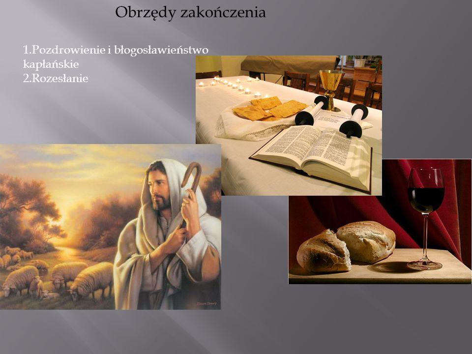 Obrzędy zakończenia 1.Pozdrowienie i błogosławieństwo kapłańskie 2.Rozesłanie