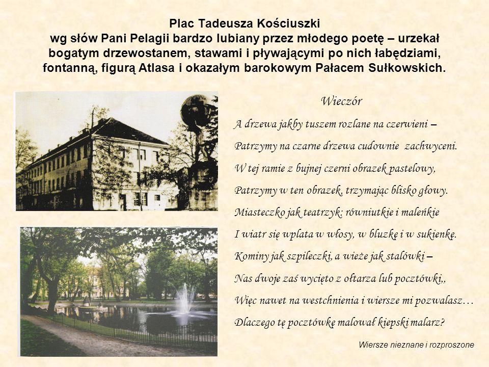 Plac Tadeusza Kościuszki wg słów Pani Pelagii bardzo lubiany przez młodego poetę – urzekał bogatym drzewostanem, stawami i pływającymi po nich łabędzi