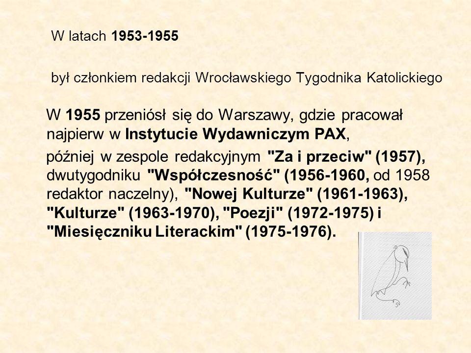 W latach 1953-1955 był członkiem redakcji Wrocławskiego Tygodnika Katolickiego W 1955 przeniósł się do Warszawy, gdzie pracował najpierw w Instytucie Wydawniczym PAX, później w zespole redakcyjnym Za i przeciw (1957), dwutygodniku Współczesność (1956-1960, od 1958 redaktor naczelny), Nowej Kulturze (1961-1963), Kulturze (1963-1970), Poezji (1972-1975) i Miesięczniku Literackim (1975-1976).