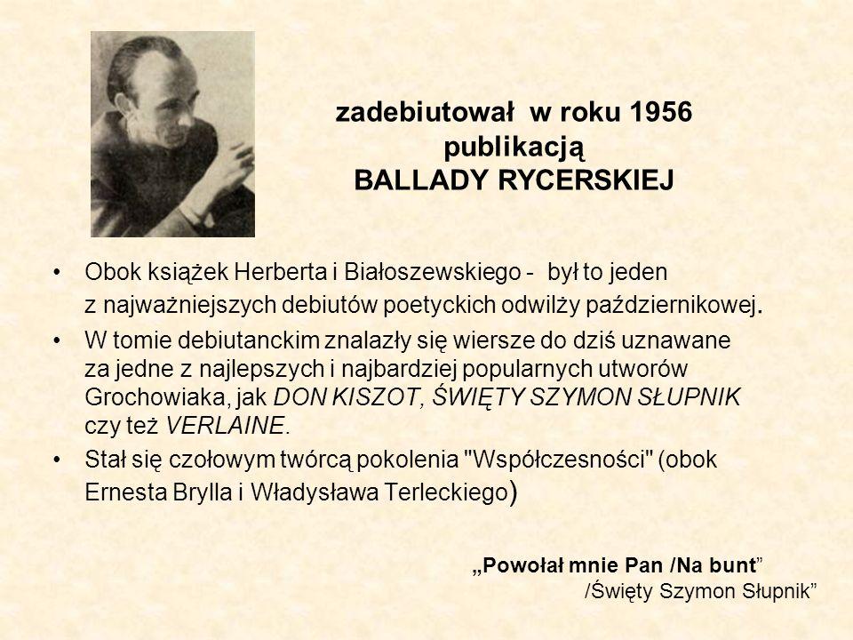 zadebiutował w roku 1956 publikacją BALLADY RYCERSKIEJ Obok książek Herberta i Białoszewskiego - był to jeden z najważniejszych debiutów poetyckich od