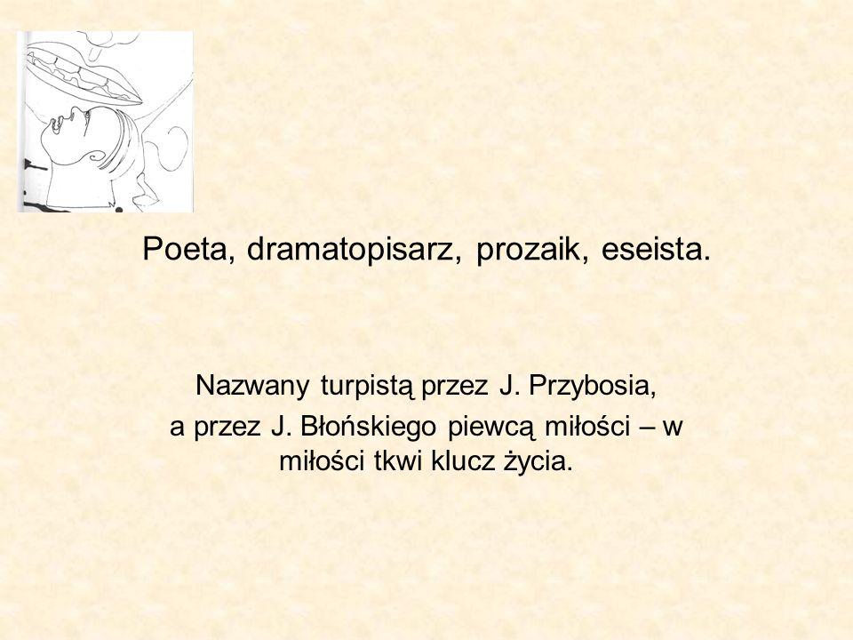 Poeta, dramatopisarz, prozaik, eseista. Nazwany turpistą przez J. Przybosia, a przez J. Błońskiego piewcą miłości – w miłości tkwi klucz życia.