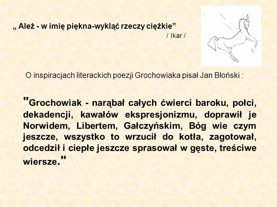 O inspiracjach literackich poezji Grochowiaka pisał Jan Błoński : Grochowiak - narąbał całych ćwierci baroku, połci, dekadencji, kawałów ekspresjonizmu, doprawił je Norwidem, Libertem, Gałczyńskim, Bóg wie czym jeszcze, wszystko to wrzucił do kotła, zagotował, odcedził i ciepłe jeszcze sprasował w gęste, treściwe wiersze. Ależ - w imię piękna-wykląć rzeczy ciężkie / Ikar /