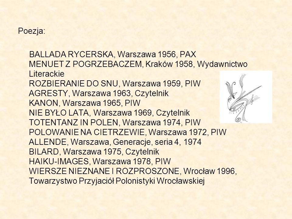 Poezja: BALLADA RYCERSKA, Warszawa 1956, PAX MENUET Z POGRZEBACZEM, Kraków 1958, Wydawnictwo Literackie ROZBIERANIE DO SNU, Warszawa 1959, PIW AGRESTY, Warszawa 1963, Czytelnik KANON, Warszawa 1965, PIW NIE BYŁO LATA, Warszawa 1969, Czytelnik TOTENTANZ IN POLEN, Warszawa 1974, PIW POLOWANIE NA CIETRZEWIE, Warszawa 1972, PIW ALLENDE, Warszawa, Generacje, seria 4, 1974 BILARD, Warszawa 1975, Czytelnik HAIKU-IMAGES, Warszawa 1978, PIW WIERSZE NIEZNANE I ROZPROSZONE, Wrocław 1996, Towarzystwo Przyjaciół Polonistyki Wrocławskiej