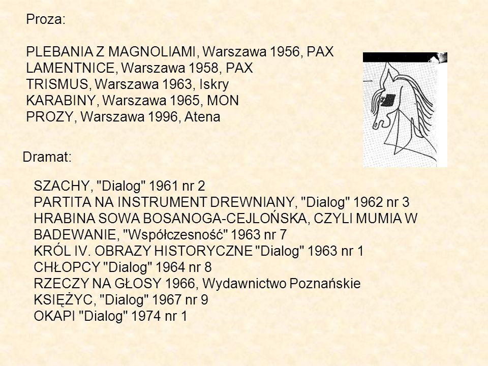 Proza: PLEBANIA Z MAGNOLIAMI, Warszawa 1956, PAX LAMENTNICE, Warszawa 1958, PAX TRISMUS, Warszawa 1963, Iskry KARABINY, Warszawa 1965, MON PROZY, Warszawa 1996, Atena Dramat: SZACHY, Dialog 1961 nr 2 PARTITA NA INSTRUMENT DREWNIANY, Dialog 1962 nr 3 HRABINA SOWA BOSANOGA-CEJLOŃSKA, CZYLI MUMIA W BADEWANIE, Współczesność 1963 nr 7 KRÓL IV.