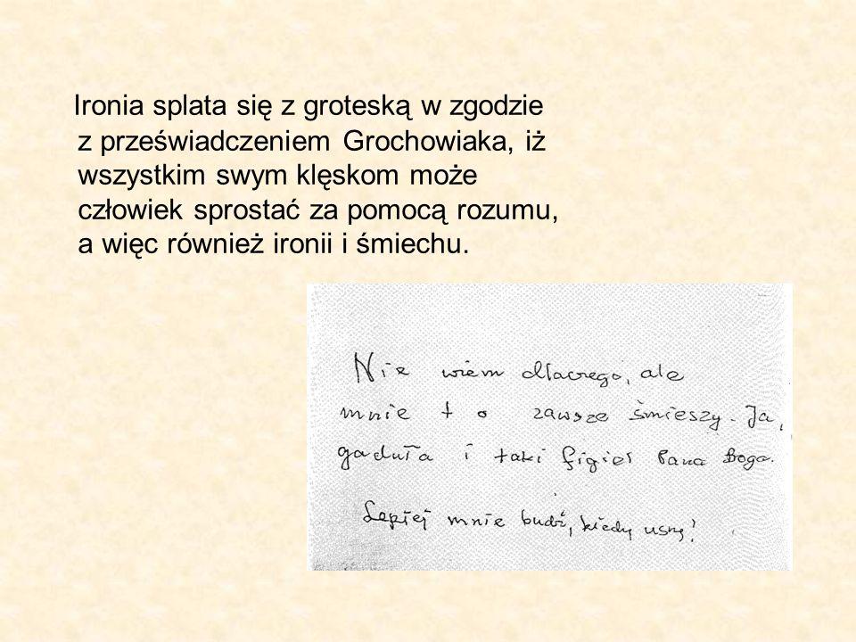Ironia splata się z groteską w zgodzie z przeświadczeniem Grochowiaka, iż wszystkim swym klęskom może człowiek sprostać za pomocą rozumu, a więc również ironii i śmiechu.