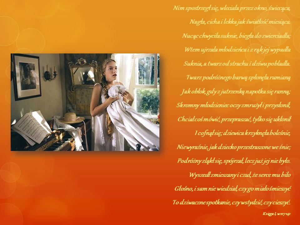 Nim spostrzegł się, wleciała przez okno, świecąca, Nagła, cicha i lekka jak światłość miesiąca. Nucąc chwyciła suknie, biegła do zwierciadła; Wtem ujr