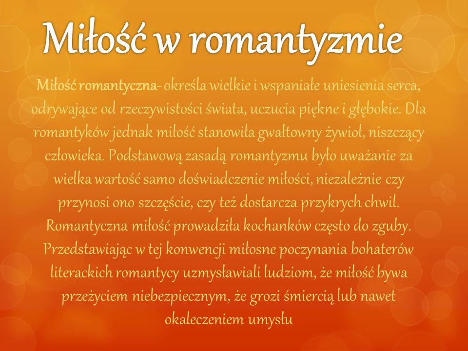 Miłość romantyczna- określa wielkie i wspaniałe uniesienia serca, odrywające od rzeczywistości świata, uczucia piękne i głębokie. Dla romantyków jedna