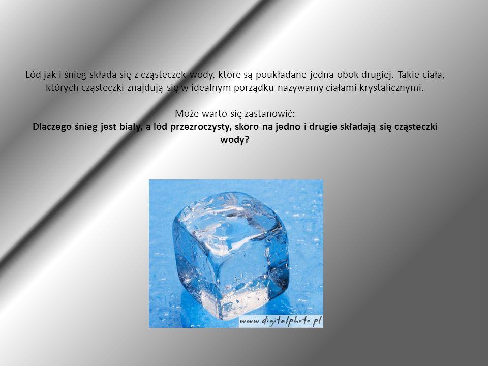 Lód jak i śnieg składa się z cząsteczek wody, które są poukładane jedna obok drugiej. Takie ciała, których cząsteczki znajdują się w idealnym porządku