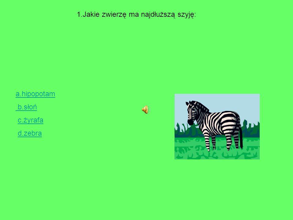 1.Jakie zwierzę ma najdłuższą szyję: a.hipopotam b.słoń c.żyrafa d.zebra