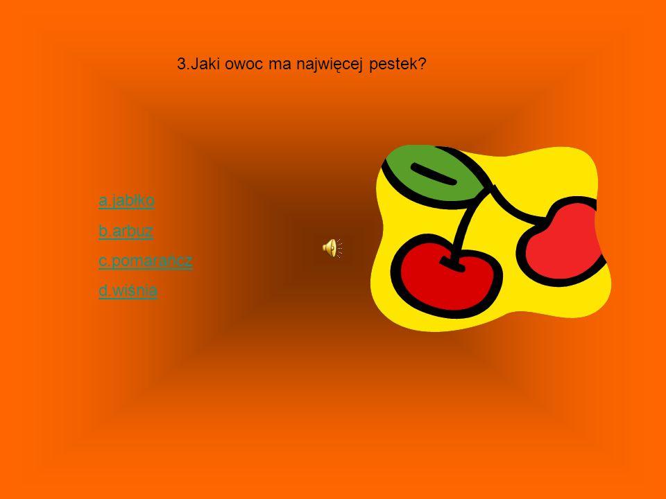 3.Jaki owoc ma najwięcej pestek? a.jabłko b.arbuz c.pomarańcz d.wiśnia
