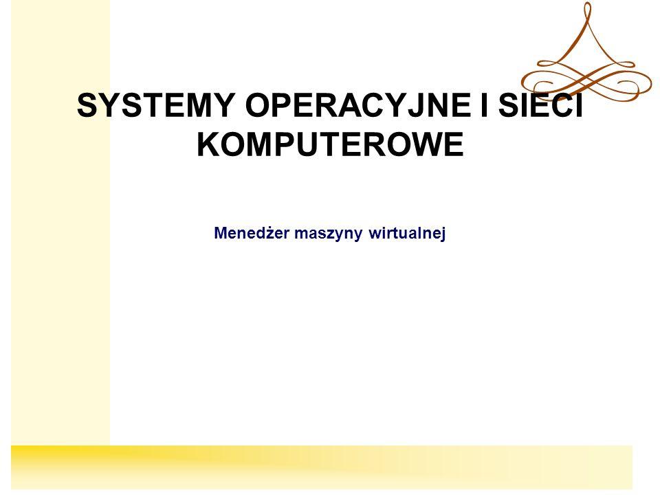 SYSTEMY OPERACYJNE I SIECI KOMPUTEROWE Menedżer maszyny wirtualnej