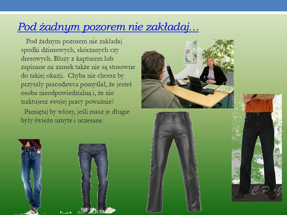 Pod żadnym pozorem nie zakładaj… Pod żadnym pozorem nie zakładaj spodki dżinsowych, skórzanych czy dresowych.