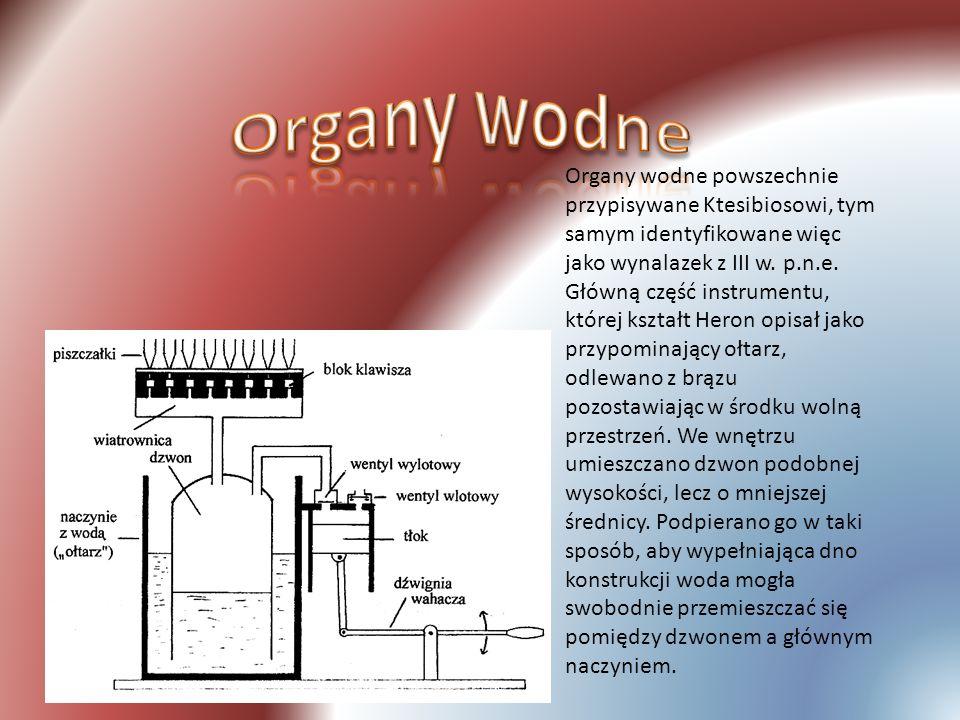 Organy wodne powszechnie przypisywane Ktesibiosowi, tym samym identyfikowane więc jako wynalazek z III w. p.n.e. Główną część instrumentu, której kszt