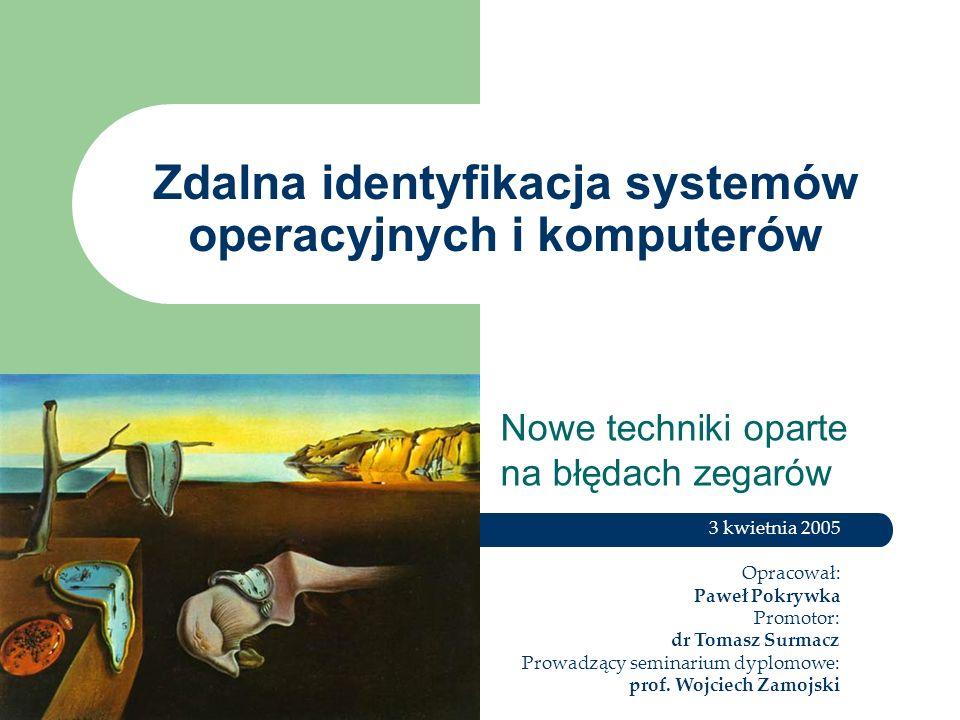 Zdalna identyfikacja systemów operacyjnych i komputerów Nowe techniki oparte na błędach zegarów 3 kwietnia 2005 Opracował: Paweł Pokrywka Promotor: dr