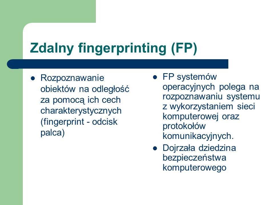 Zdalny fingerprinting (FP) Rozpoznawanie obiektów na odległość za pomocą ich cech charakterystycznych (fingerprint - odcisk palca) FP systemów operacyjnych polega na rozpoznawaniu systemu z wykorzystaniem sieci komputerowej oraz protokołów komunikacyjnych.
