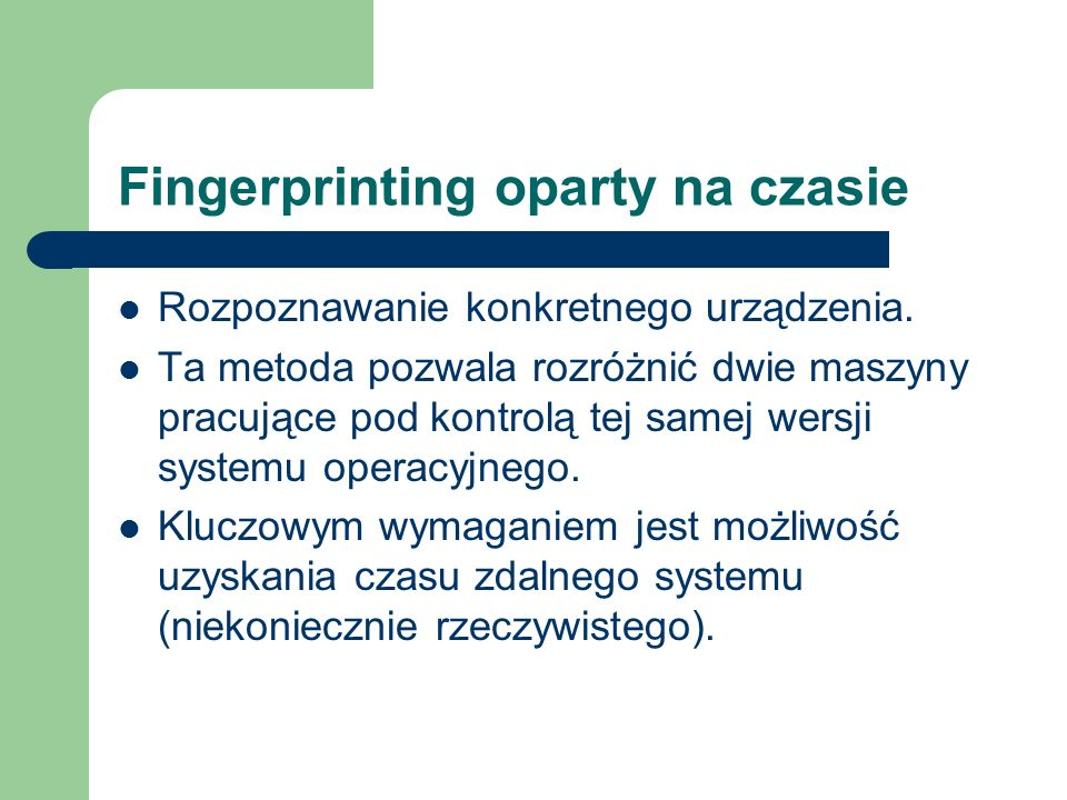 Fingerprinting oparty na czasie Rozpoznawanie konkretnego urządzenia. Ta metoda pozwala rozróżnić dwie maszyny pracujące pod kontrolą tej samej wersji