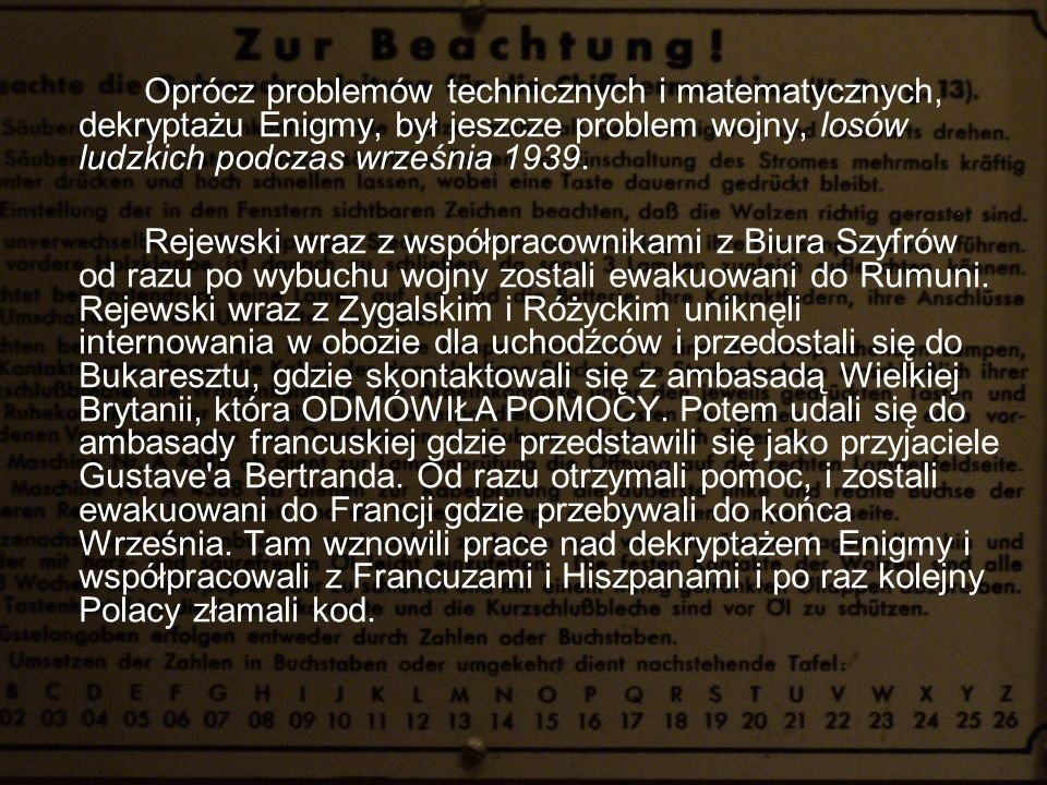 Oprócz problemów technicznych i matematycznych, dekryptażu Enigmy, był jeszcze problem wojny, losów ludzkich podczas września 1939. Rejewski wraz z ws