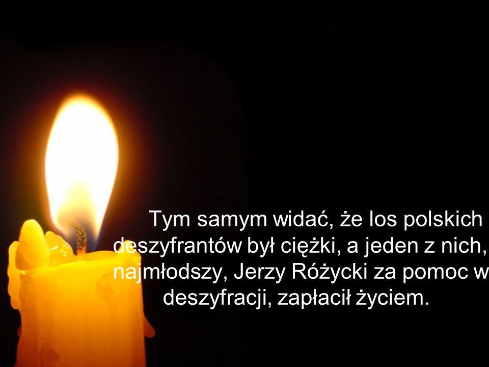 Tym samym widać, że los polskich deszyfrantów był ciężki, a jeden z nich, najmłodszy, Jerzy Różycki za pomoc w deszyfracji, zapłacił życiem.