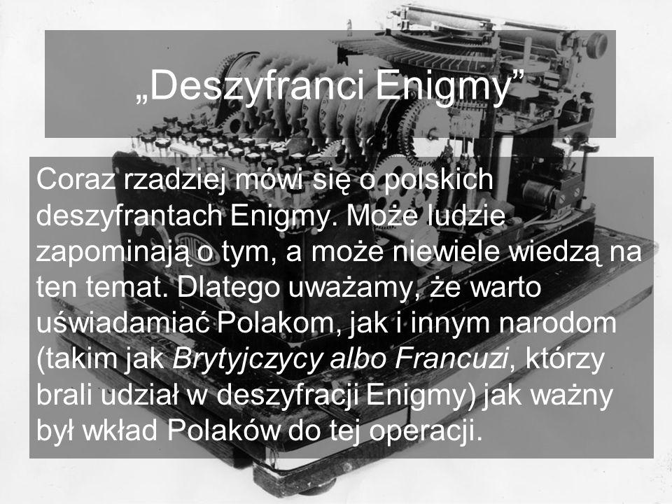 Deszyfranci Enigmy Coraz rzadziej mówi się o polskich deszyfrantach Enigmy. Może ludzie zapominają o tym, a może niewiele wiedzą na ten temat. Dlatego
