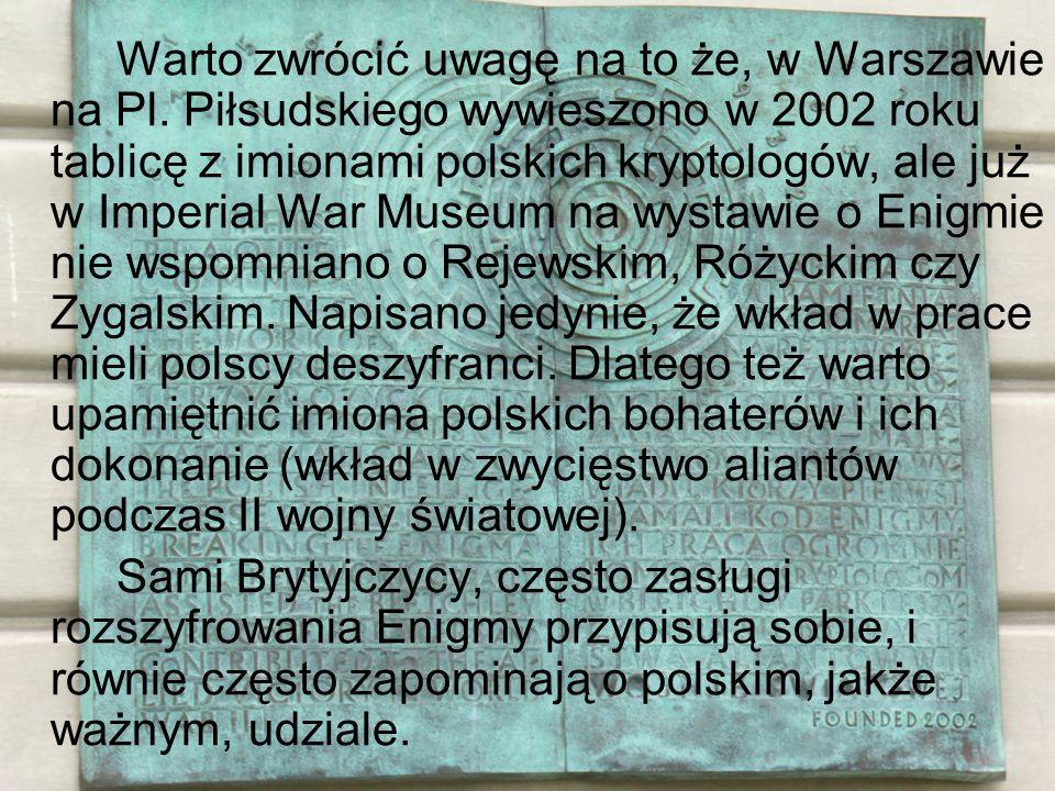 Warto zwrócić uwagę na to że, w Warszawie na Pl. Piłsudskiego wywieszono w 2002 roku tablicę z imionami polskich kryptologów, ale już w Imperial War M