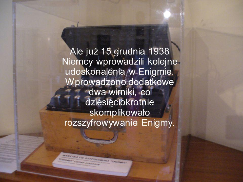 Ale już 15 grudnia 1938 Niemcy wprowadzili kolejne udoskonalenia w Enigmie. Wprowadzono dodatkowe dwa wirniki, co dziesięciokrotnie skomplikowało rozs