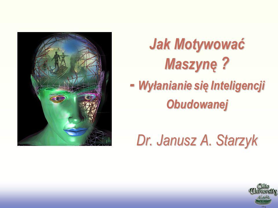 EE141 Jak Motywować Maszynę ? - Wyłanianie się Inteligencji Obudowanej Dr. Janusz A. Starzyk