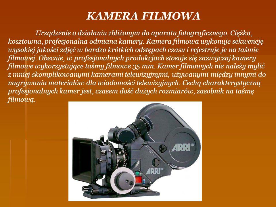 KAMERA FILMOWA Urządzenie o działaniu zbliżonym do aparatu fotograficznego. Ciężka, kosztowna, profesjonalna odmiana kamery. Kamera filmowa wykonuje s