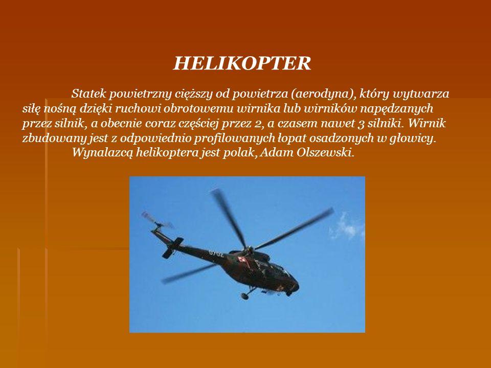 HELIKOPTER Statek powietrzny cięższy od powietrza (aerodyna), który wytwarza siłę nośną dzięki ruchowi obrotowemu wirnika lub wirników napędzanych prz