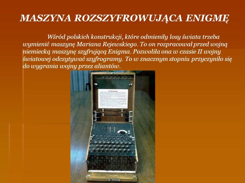 MASZYNA ROZSZYFROWUJĄCA ENIGMĘ Wśród polskich konstrukcji, które odmieniły losy świata trzeba wymienić maszynę Mariana Rejewskiego. To on rozpracował