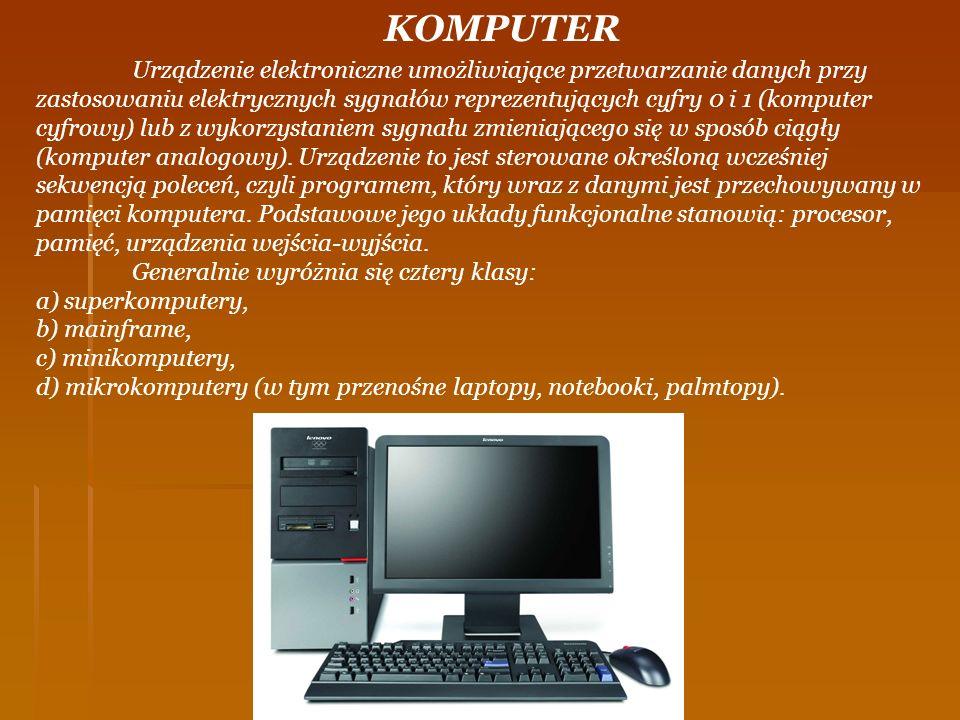 KOMPUTER Urządzenie elektroniczne umożliwiające przetwarzanie danych przy zastosowaniu elektrycznych sygnałów reprezentujących cyfry 0 i 1 (komputer c