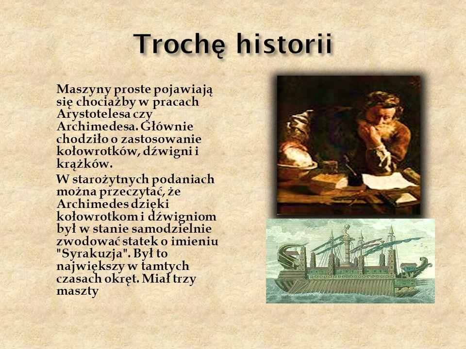 Maszyny proste pojawiają się chociażby w pracach Arystotelesa czy Archimedesa. Głównie chodziło o zastosowanie kołowrotków, dźwigni i krążków. W staro