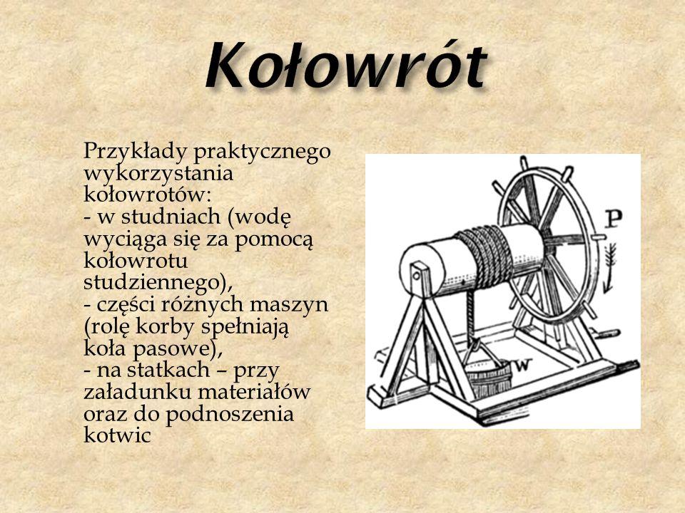 Przykłady praktycznego wykorzystania kołowrotów: - w studniach (wodę wyciąga się za pomocą kołowrotu studziennego), - części różnych maszyn (rolę korb